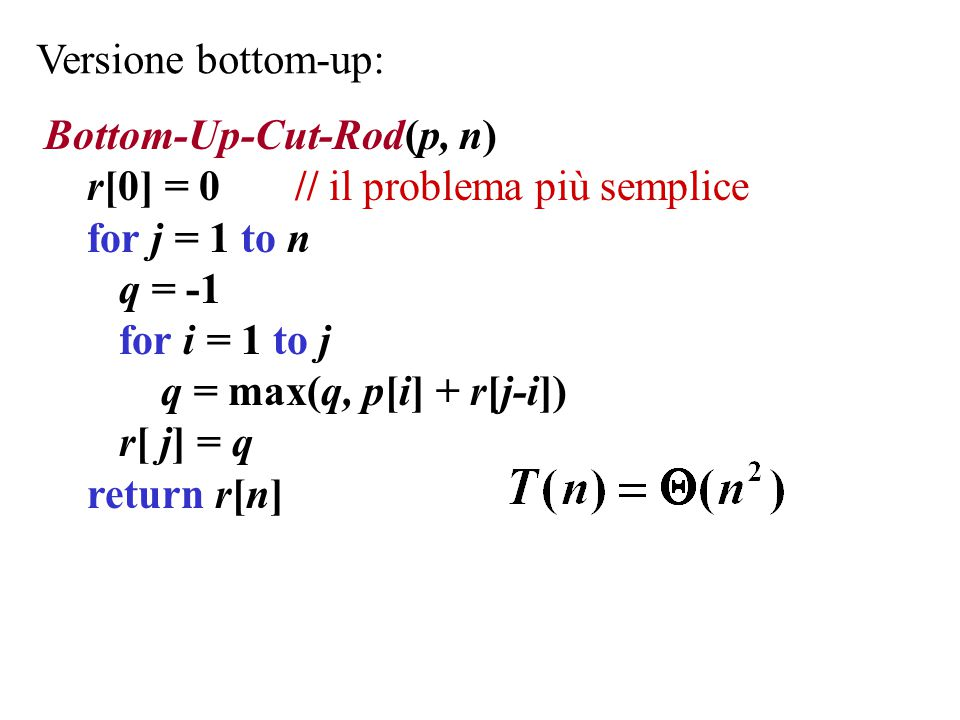 Versione bottom-up: Bottom-Up-Cut-Rod(p, n) r[0] = 0 // il problema più semplice. for j = 1 to n.